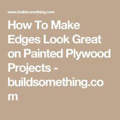 How To Make Edges Look Great on Painted Plywood Projects - buildsomething.com