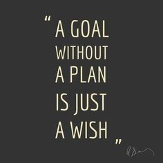 """A goal without a plan is just a wish"""