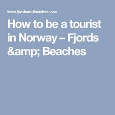 How to be a tourist in Norway – Fjords & Beaches