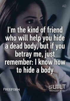 """I'm the kind of friend who will help you hide a dead body, but if you betray me, just remember: I know how to hide a body"""