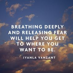 """Breathing deeply and releasing fear will help you get to where you want to be."" — Iyanla Vanzant"