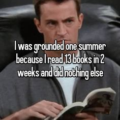 I was grounded one summer because I read 13 books in 2 weeks and did nothing else
