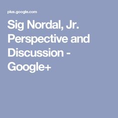 Sig Nordal, Jr. Perspective and Discussion - Google+ Perspective, Jr, Google