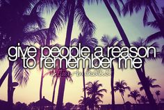give people a reason to remember me --I think I have already :P