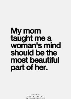 My mom taught me a woman's mind should be the most beautiful part of her