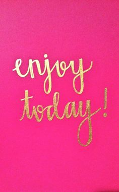 Enjoy today!