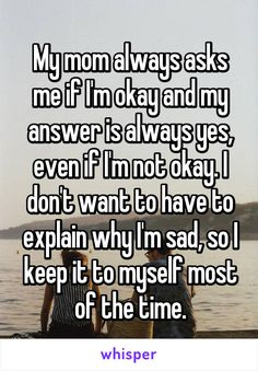 My mom always asks me if I'm okay and my answer is always yes, even if I'm not okay. I don't want to have to explain why I'm sad, so I keep it to myself most of the time. Its really hard when you know she just doesn't care Quotes Deep Feelings, Mood Quotes, Life Quotes, Quotes Quotes, Feeling Hurt Quotes, Friend Quotes, Real Quotes, Funny Quotes, Famous Quotes