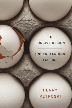To Forgive Design: Understanding Failure - Henry Petroski