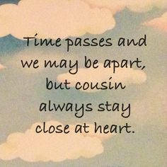 Discover and share I Love My Cousin Quotes. Explore our collection of motivational and famous quotes by authors you know and love. Cousin Love Quotes, Daughter Quotes, Nephew Quotes, Quotes About Cousins, Father Daughter, Cousin Sayings, Cousins Funny, Brother Quotes, Quotes For Him