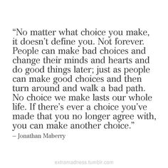 choices you make. They aren't necessarily forever, and they can change just like people. Just don't keep making stupid choices for most of your adult life.hopping around isn't a habit it's a lifestyle ; Words Quotes, Me Quotes, Funny Quotes, Sayings, Book Quotes, Great Quotes, Quotes To Live By, Inspirational Quotes, Words Worth