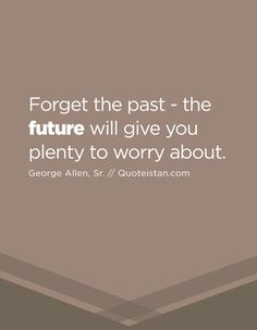Forget the past - the future will give you plenty to worry about. Future Quotes, Forgetting The Past, Happy Marriage, Married Life, Spiritual Quotes, Quote Of The Day, No Worries, Life Quotes, Spirituality