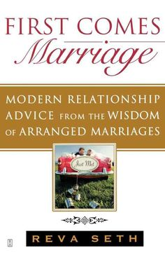 First Comes Marriage: Modern Relationship Advice from the Ancient Wisdom of Arranged Marriages