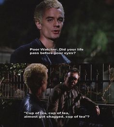 Spike: Awww, poor Watcher. Did your life flash before your eyes? Cup of tea, cup of tea, almost-got-shagged, cup of tea?