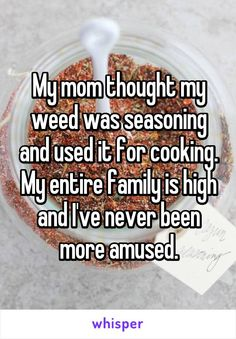 My mom thought my weed was seasoning and used it for cooking. My entire family is high and I've never been more amused.