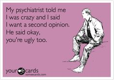 My psychiatrist told me I was crazy and I said I want a second opinion. He said okay, you're ugly too.