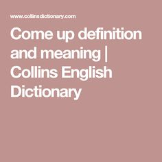 Come up definition and meaning | Collins English Dictionary