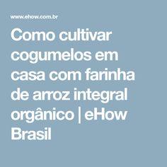 Como cultivar cogumelos em casa com farinha de arroz integral orgânico | eHow Brasil