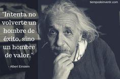 Intenta no volverte un hombre de éxito, sino un hombre de valor - Albert Einstein