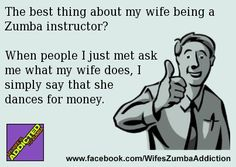 Zumba instructor wife... dances for money. Shake it mami. lol