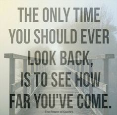 The only time you should ever look back, is to see how far you've come