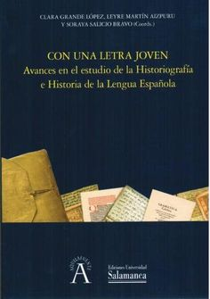 Con una letra joven : avances en el estudio de la historiografía e historia de la lengua española / Clara Grande López, Leyre Martín Aizpuru y Soraya Salicio Bravo (coords.)