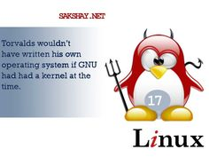 Linux fact of the day 17.  17. Torvalds wouldn't have written his own operating system if GNU had had a kernel at the time.