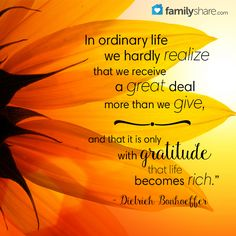 """""""In ordinary life we hardly realize that we receive a great deal more than we give, and that it is only with gratitude that life becomes rich."""" - Dietrich Bonhoeffer"""