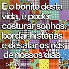 """""""E o bonito desta vida, é poder costurar sonhos, bordar histórias e desatar os nós de nossos dias."""" #CidinhaAraujo #Sonhos #Frases"""