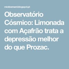 Observatório Cósmico: Limonada com Açafrão trata a depressão melhor do que Prozac.