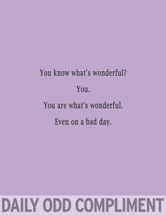 You are what's wonderful.  Even on a bad day.