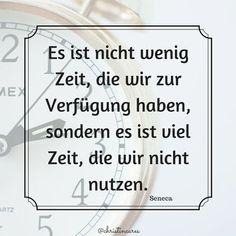 Es ist nicht wenig Zeit, die wir zur Verfügung haben, sondern es ist viel Zeit, die wir nicht nutzen.