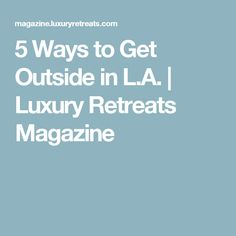 5 Ways to Get Outside in L.A. | Luxury Retreats Magazine