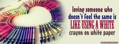 Loving someone who doesn't feel the same is like using a white crayon on white paper.