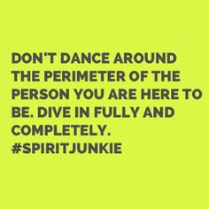 Don't dance around the perimeter of the person you are here to be. Dive in fully and completely.