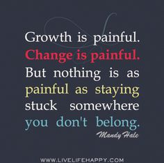 Growth is painful. Change is painful. But nothing is as painful as staying stuck somewhere you don't belong. -Mandy Hale by deeplifequotes, via Flickr