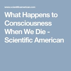 What Happens to Consciousness When We Die - Scientific American