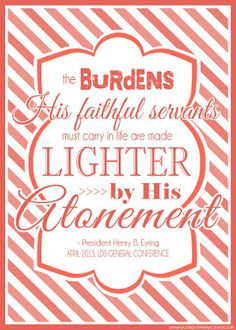 President Henry B. Eyring - The burdens His faithful servants must carry in life are made lighter by His atonement. Printable General Conference Quotes: April 2015 #mycomputerismycanvas