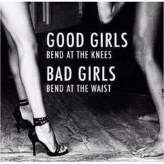 """""""Good Girls bend at the knees Bad Girls bend at the waist""""  ~ I'll be whichever you want!"""
