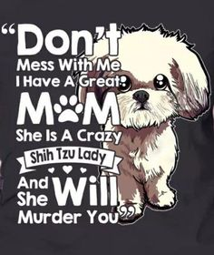 Truth! Love my Shih Tzu!