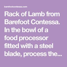 Rack of Lamb from Barefoot Contessa. In the bowl of a food processor fitted with a steel blade, process the salt, rosemary, and garlic until they're as finely