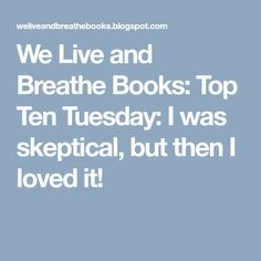 We Live and Breathe Books: Top Ten Tuesday: I was skeptical, but then I loved it!