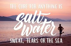 6. The cure for anything is salt water -- sweat, tears or the sea.