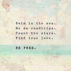Swim in the sea. Go on roadtrips. Count the stars. Find true love. BE FREE.