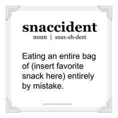 snaccident (noun) - eating an entire bag of chips entirely by mistake