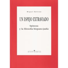 UN ESPEJO EXTRAVIADO. SPINOZA Y LA FILOSOFÍA HISPANO-JUDÍA. Miguel Beltrán. 286 págs. http://www.hebraica.biz/tienda/product.php?id_product=179