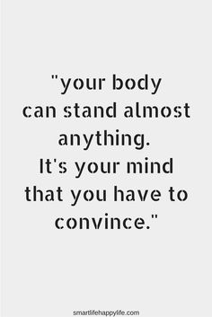 your body can stand almost anything its your mind you have to convince quote