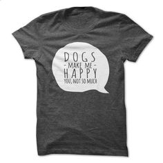 DOGS make me happy, you not so much - design your own shirt #fashion #T-Shirts