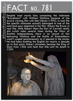 """Despite most movie fans connecting the nickname """"Braveheart"""" with William Wallace, in real life the nickname actually belonged to Robert the Bruce. While Robert really did switch sides several times during the Wars of Scottish Independence, there is no record of him betraying Wallace.  He had been battling the English for nearly a decade up to that point. Robert ultimately became the King of Scots from 1306 and held that title until his death in 1329."""