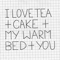 I love tea + cake + my warm bed + you