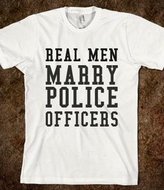 REAL MEN MARRY POLICE OFFICERS.. Haha HELL YEAH! Except my man is a Trooper but this still counts!